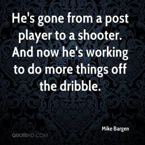 Mike Bargen  - He's gone from a post player to a shooter. And now he's working to do more things off the dribble.