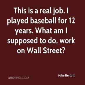 Mike Bertotti  - This is a real job. I played baseball for 12 years. What am I supposed to do, work on Wall Street?
