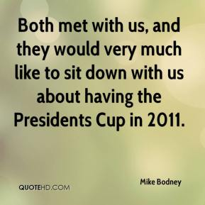 Mike Bodney  - Both met with us, and they would very much like to sit down with us about having the Presidents Cup in 2011.