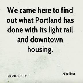 Mike Bosc  - We came here to find out what Portland has done with its light rail and downtown housing.