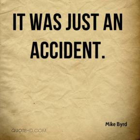 Mike Byrd  - It was just an accident.