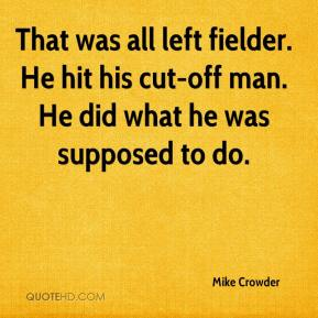 Mike Crowder  - That was all left fielder. He hit his cut-off man. He did what he was supposed to do.