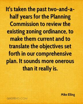 Mike Elling  - It's taken the past two-and-a-half years for the Planning Commission to review the existing zoning ordinance, to make them current and to translate the objectives set forth in our comprehensive plan. It sounds more onerous than it really is.