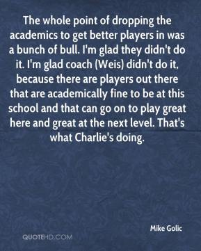 The whole point of dropping the academics to get better players in was a bunch of bull. I'm glad they didn't do it. I'm glad coach (Weis) didn't do it, because there are players out there that are academically fine to be at this school and that can go on to play great here and great at the next level. That's what Charlie's doing.