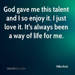 Mike Korir  - God gave me this talent and I so enjoy it. I just love it. It's always been a way of life for me.