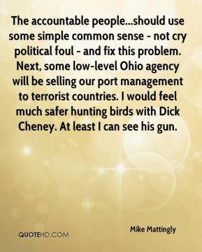 Mike Mattingly  - The accountable people...should use some simple common sense - not cry political foul - and fix this problem. Next, some low-level Ohio agency will be selling our port management to terrorist countries. I would feel much safer hunting birds with Dick Cheney. At least I can see his gun.