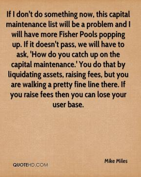Mike Miles  - If I don't do something now, this capital maintenance list will be a problem and I will have more Fisher Pools popping up. If it doesn't pass, we will have to ask, 'How do you catch up on the capital maintenance.' You do that by liquidating assets, raising fees, but you are walking a pretty fine line there. If you raise fees then you can lose your user base.