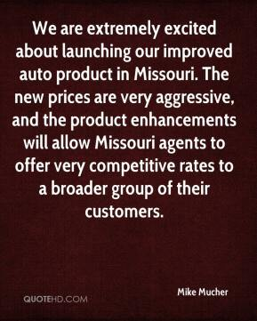 Mike Mucher  - We are extremely excited about launching our improved auto product in Missouri. The new prices are very aggressive, and the product enhancements will allow Missouri agents to offer very competitive rates to a broader group of their customers.