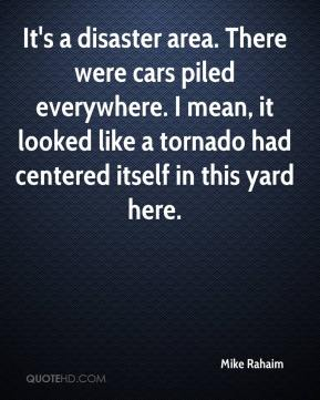 Mike Rahaim  - It's a disaster area. There were cars piled everywhere. I mean, it looked like a tornado had centered itself in this yard here.