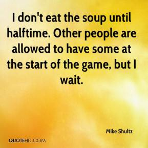 I don't eat the soup until halftime. Other people are allowed to have some at the start of the game, but I wait.