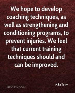 Mike Torry  - We hope to develop coaching techniques, as well as strengthening and conditioning programs, to prevent injuries. We feel that current training techniques should and can be improved.