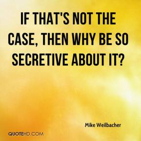 Mike Weilbacher  - If that's not the case, then why be so secretive about it?