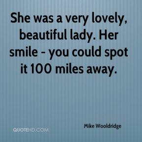 Mike Wooldridge  - She was a very lovely, beautiful lady. Her smile - you could spot it 100 miles away.