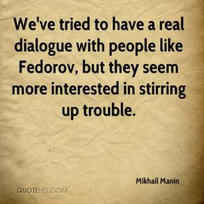Mikhail Manin  - We've tried to have a real dialogue with people like Fedorov, but they seem more interested in stirring up trouble.