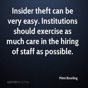 Mimi Bowling  - Insider theft can be very easy. Institutions should exercise as much care in the hiring of staff as possible.