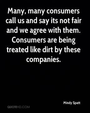 Mindy Spatt  - Many, many consumers call us and say its not fair and we agree with them. Consumers are being treated like dirt by these companies.