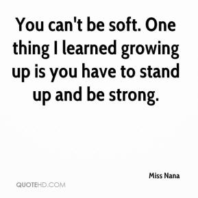 You can't be soft. One thing I learned growing up is you have to stand up and be strong.