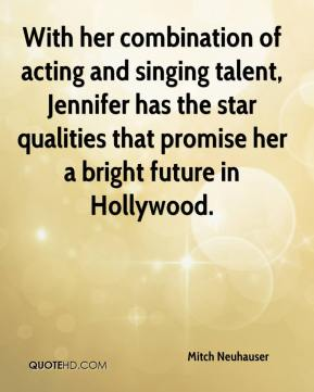 Mitch Neuhauser  - With her combination of acting and singing talent, Jennifer has the star qualities that promise her a bright future in Hollywood.