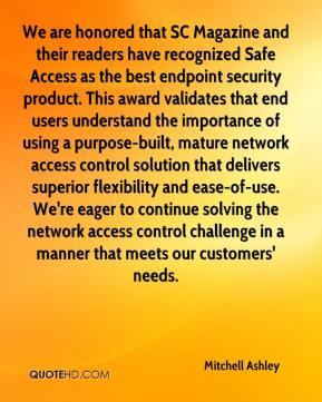 Mitchell Ashley  - We are honored that SC Magazine and their readers have recognized Safe Access as the best endpoint security product. This award validates that end users understand the importance of using a purpose-built, mature network access control solution that delivers superior flexibility and ease-of-use. We're eager to continue solving the network access control challenge in a manner that meets our customers' needs.