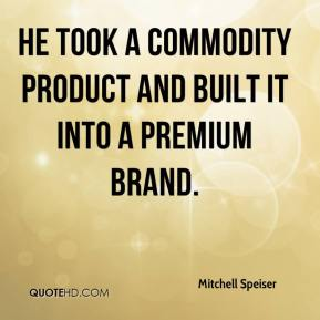 Mitchell Speiser  - He took a commodity product and built it into a premium brand.
