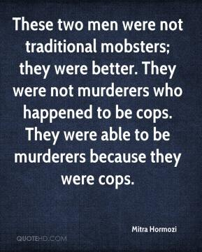 Mitra Hormozi  - These two men were not traditional mobsters; they were better. They were not murderers who happened to be cops. They were able to be murderers because they were cops.