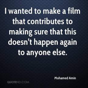 Mohamed Amin  - I wanted to make a film that contributes to making sure that this doesn't happen again to anyone else.
