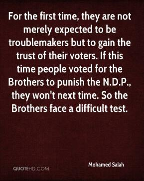 For the first time, they are not merely expected to be troublemakers but to gain the trust of their voters. If this time people voted for the Brothers to punish the N.D.P., they won't next time. So the Brothers face a difficult test.