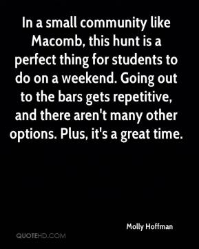 Molly Hoffman  - In a small community like Macomb, this hunt is a perfect thing for students to do on a weekend. Going out to the bars gets repetitive, and there aren't many other options. Plus, it's a great time.