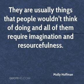 Molly Hoffman  - They are usually things that people wouldn't think of doing and all of them require imagination and resourcefulness.