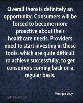 Monique Levy  - Overall there is definitely an opportunity. Consumers will be forced to become more proactive about their healthcare needs. Providers need to start investing in these tools, which are quite difficult to achieve successfully, to get consumers coming back on a regular basis.