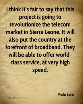 I think it's fair to say that this project is going to revolutionize the telecom market in Sierra Leone. It will also put the country at the forefront of broadband. They will be able to offer world-class service, at very high speed.