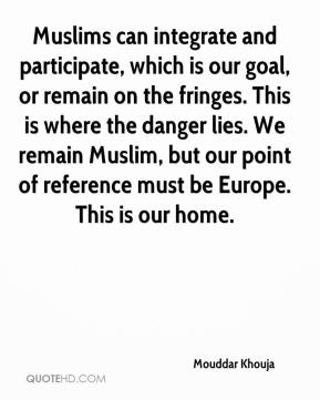 Muslims can integrate and participate, which is our goal, or remain on the fringes. This is where the danger lies. We remain Muslim, but our point of reference must be Europe. This is our home.
