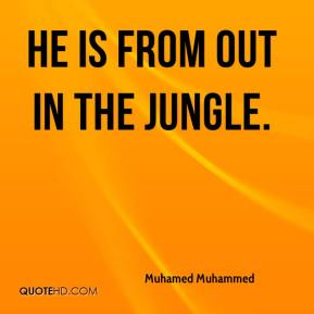 Muhamed Muhammed  - He is from out in the jungle.