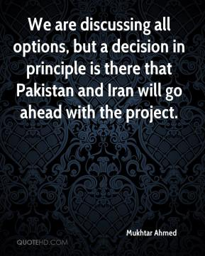 Mukhtar Ahmed  - We are discussing all options, but a decision in principle is there that Pakistan and Iran will go ahead with the project.