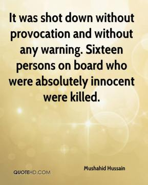 Mushahid Hussain  - It was shot down without provocation and without any warning. Sixteen persons on board who were absolutely innocent were killed.
