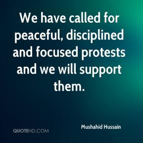 Mushahid Hussain  - We have called for peaceful, disciplined and focused protests and we will support them.
