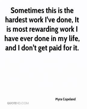 Myra Copeland  - Sometimes this is the hardest work I've done, It is most rewarding work I have ever done in my life, and I don't get paid for it.