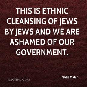 This is ethnic cleansing of Jews by Jews and we are ashamed of our government.