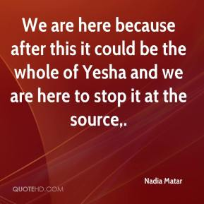 We are here because after this it could be the whole of Yesha and we are here to stop it at the source.