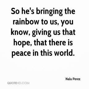 Nalu Perez  - So he's bringing the rainbow to us, you know, giving us that hope, that there is peace in this world.