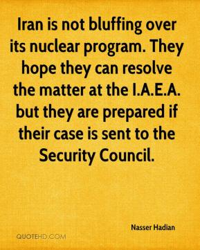 Nasser Hadian  - Iran is not bluffing over its nuclear program. They hope they can resolve the matter at the I.A.E.A. but they are prepared if their case is sent to the Security Council.