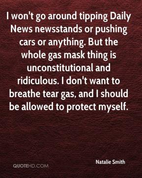 Natalie Smith  - I won't go around tipping Daily News newsstands or pushing cars or anything. But the whole gas mask thing is unconstitutional and ridiculous. I don't want to breathe tear gas, and I should be allowed to protect myself.