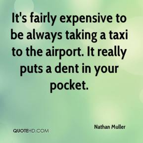 Nathan Muller  - It's fairly expensive to be always taking a taxi to the airport. It really puts a dent in your pocket.