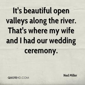 Ned Miller  - It's beautiful open valleys along the river. That's where my wife and I had our wedding ceremony.