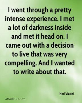 Ned Vizzini  - I went through a pretty intense experience. I met a lot of darkness inside and met it head on. I came out with a decision to live that was very compelling. And I wanted to write about that.