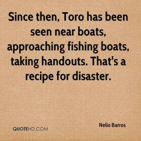 Nelio Barros  - Since then, Toro has been seen near boats, approaching fishing boats, taking handouts. That's a recipe for disaster.