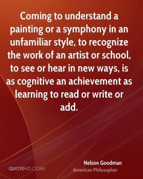 Nelson Goodman - Coming to understand a painting or a symphony in an unfamiliar style, to recognize the work of an artist or school, to see or hear in new ways, is as cognitive an achievement as learning to read or write or add.