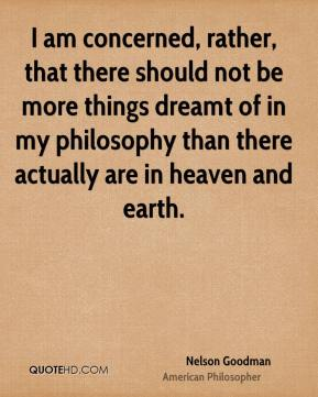 Nelson Goodman - I am concerned, rather, that there should not be more things dreamt of in my philosophy than there actually are in heaven and earth.