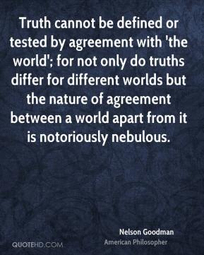 Nelson Goodman - Truth cannot be defined or tested by agreement with 'the world'; for not only do truths differ for different worlds but the nature of agreement between a world apart from it is notoriously nebulous.