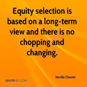 Neville Chester  - Equity selection is based on a long-term view and there is no chopping and changing.